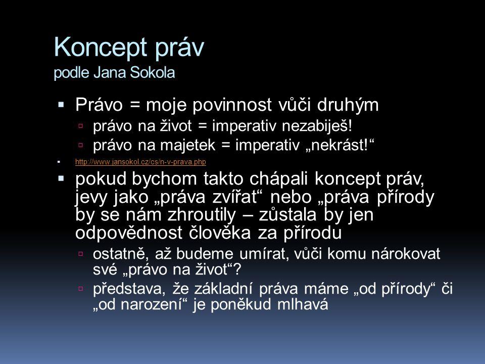 "Koncept práv podle Jana Sokola  Právo = moje povinnost vůči druhým  právo na život = imperativ nezabiješ!  právo na majetek = imperativ ""nekrást!"""