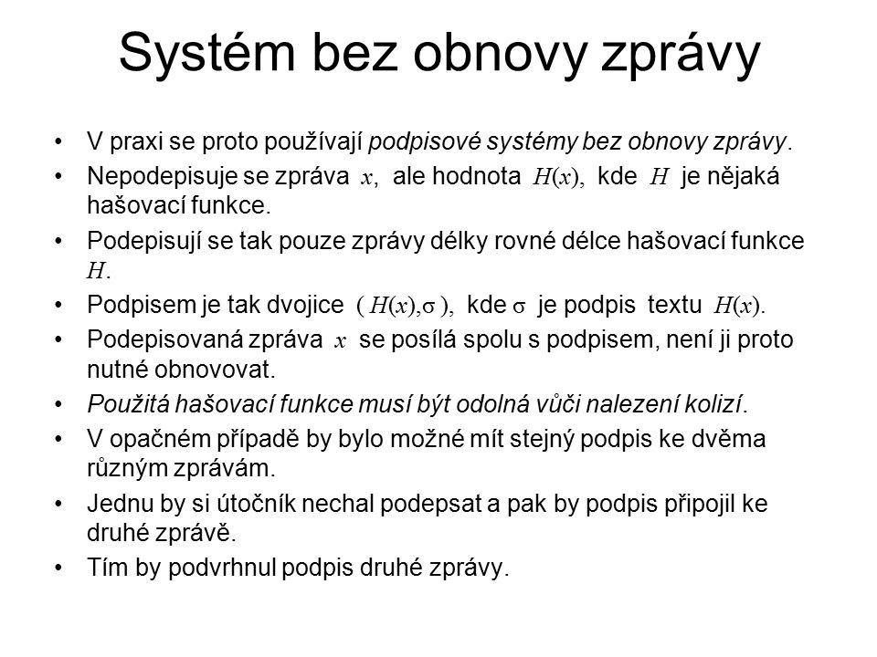 Systém bez obnovy zprávy V praxi se proto používají podpisové systémy bez obnovy zprávy. Nepodepisuje se zpráva x, ale hodnota H(x), kde H je nějaká h