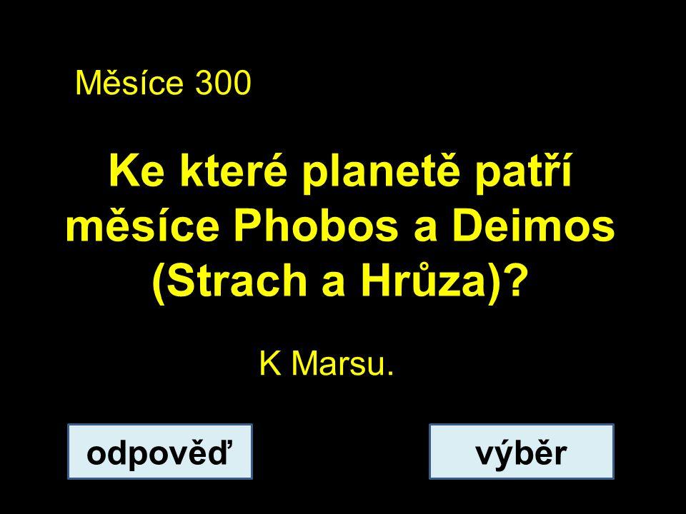 Měsíce 300 Ke které planetě patří měsíce Phobos a Deimos (Strach a Hrůza)? odpověďvýběr K Marsu.