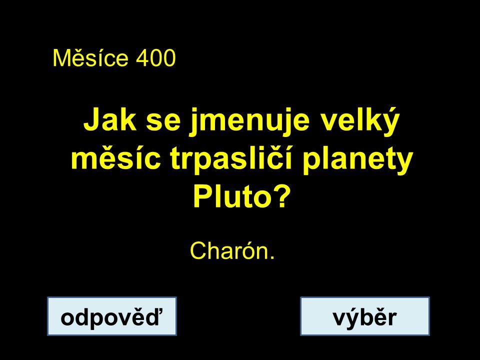 Měsíce 400 Jak se jmenuje velký měsíc trpasličí planety Pluto? odpověďvýběr Charón.