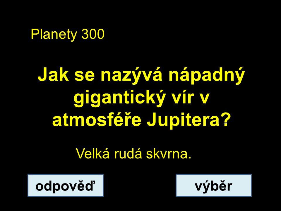 Planety 300 Jak se nazývá nápadný gigantický vír v atmosféře Jupitera.