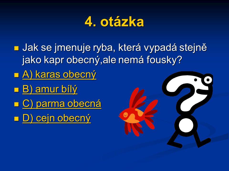 4. otázka Jak se jmenuje ryba, která vypadá stejně jako kapr obecný,ale nemá fousky? Jak se jmenuje ryba, která vypadá stejně jako kapr obecný,ale nem