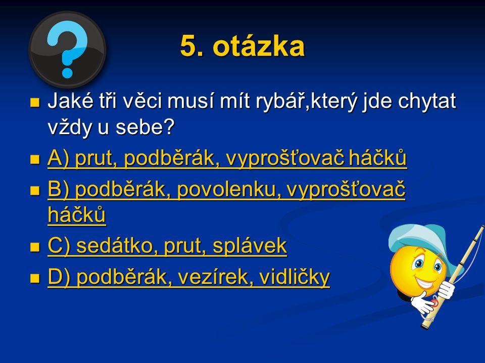 5. otázka Jaké tři věci musí mít rybář,který jde chytat vždy u sebe? Jaké tři věci musí mít rybář,který jde chytat vždy u sebe? A) prut, podběrák, vyp