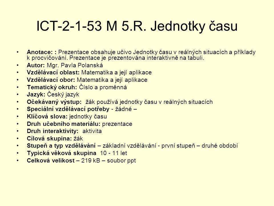 ICT-2-1-53 M 5.R. Jednotky času Anotace: : Prezentace obsahuje učivo Jednotky času v reálných situacích a příklady k procvičování. Prezentace je preze