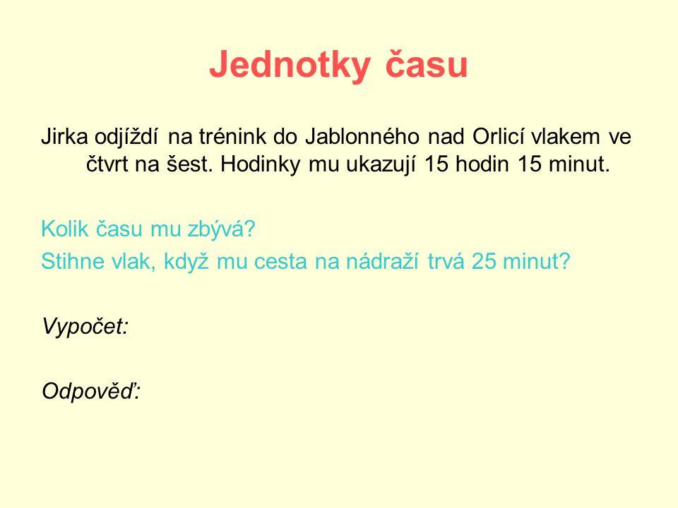 Jednotky času Jirka odjíždí na trénink do Jablonného nad Orlicí vlakem ve čtvrt na šest. Hodinky mu ukazují 15 hodin 15 minut. Kolik času mu zbývá? St