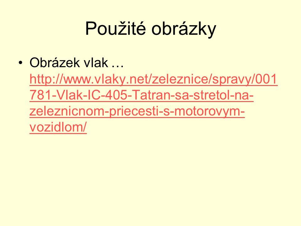 Použité obrázky Obrázek vlak … http://www.vlaky.net/zeleznice/spravy/001 781-Vlak-IC-405-Tatran-sa-stretol-na- zeleznicnom-priecesti-s-motorovym- vozi