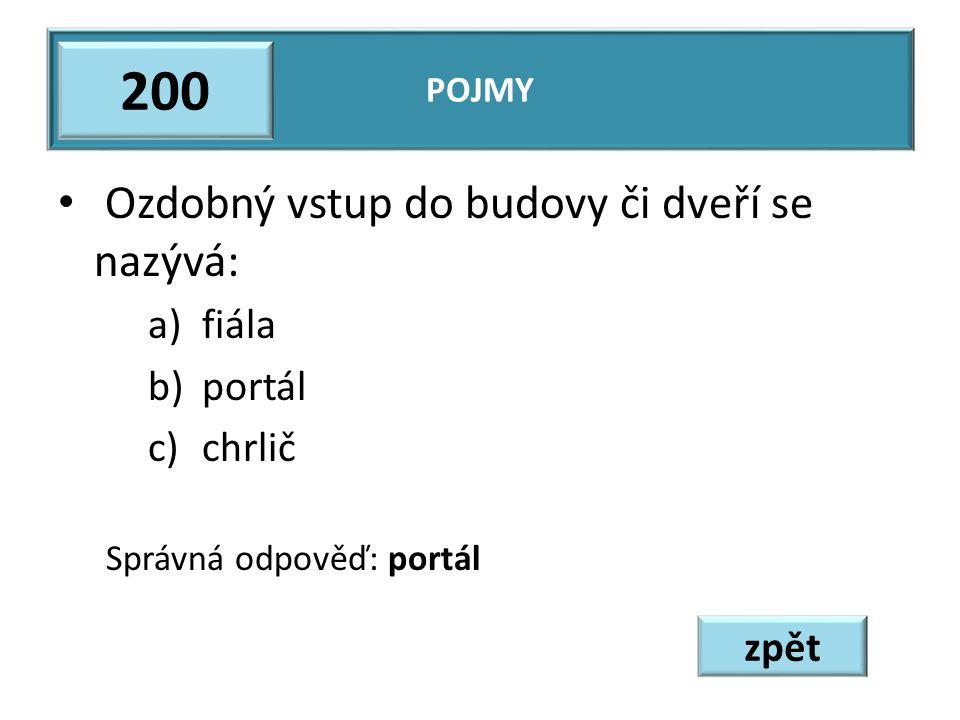 Ozdobný vstup do budovy či dveří se nazývá: a)fiála b)portál c)chrlič Správná odpověď: portál POJMY 200 zpět