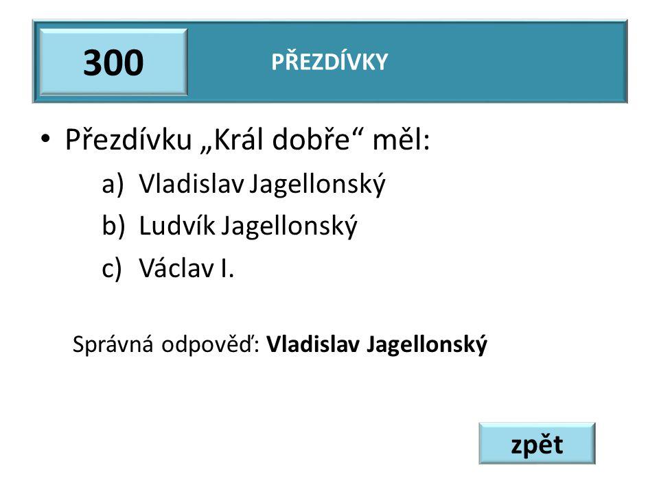 """Přezdívku """"Král dobře měl: a)Vladislav Jagellonský b)Ludvík Jagellonský c)Václav I."""