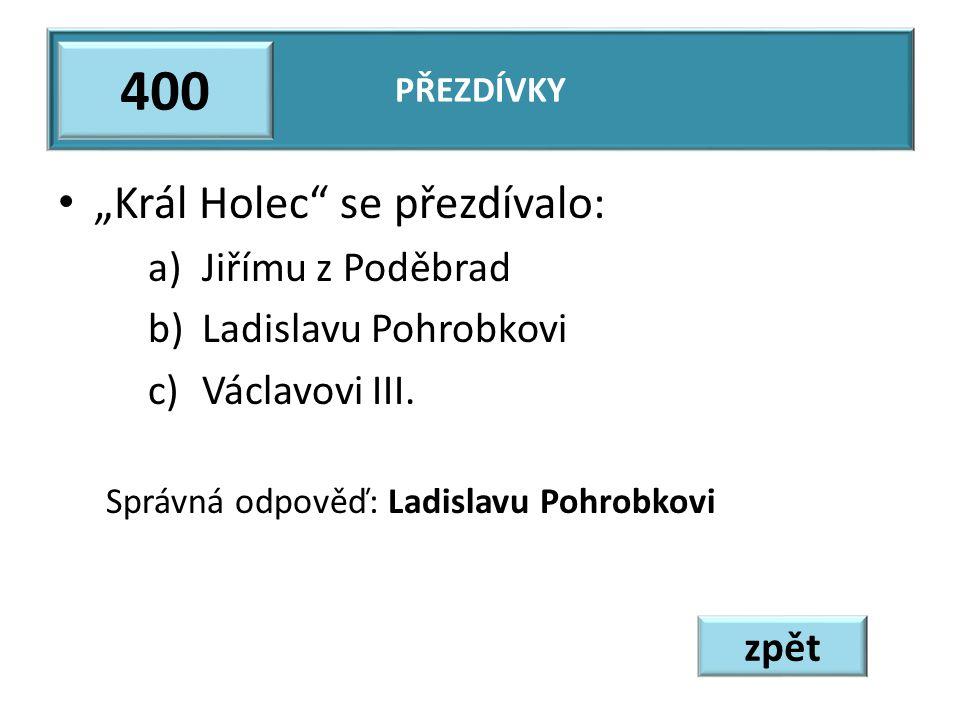 """""""Král Holec se přezdívalo: a)Jiřímu z Poděbrad b)Ladislavu Pohrobkovi c)Václavovi III."""