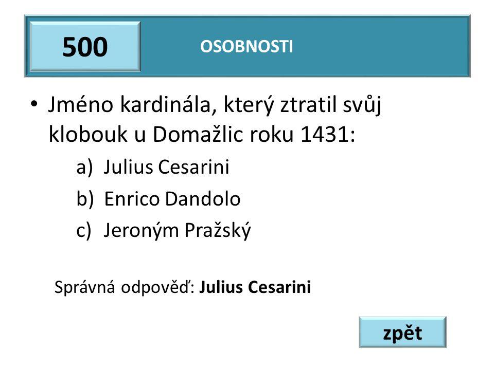 Jméno kardinála, který ztratil svůj klobouk u Domažlic roku 1431: a)Julius Cesarini b)Enrico Dandolo c)Jeroným Pražský Správná odpověď: Julius Cesarini OSOBNOSTI 500 zpět
