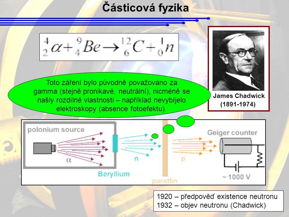 Částicová fyzika James Chadwick (1891-1974) 1920 – předpověď existence neutronu 1932 – objev neutronu (Chadwick) Toto záření bylo původně považováno z