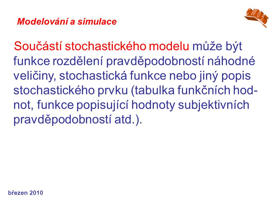 březen 2010 Součástí stochastického modelu může být funkce rozdělení pravděpodobností náhodné veličiny, stochastická funkce nebo jiný popis stochastického prvku (tabulka funkčních hod- not, funkce popisující hodnoty subjektivních pravděpodobností atd.).