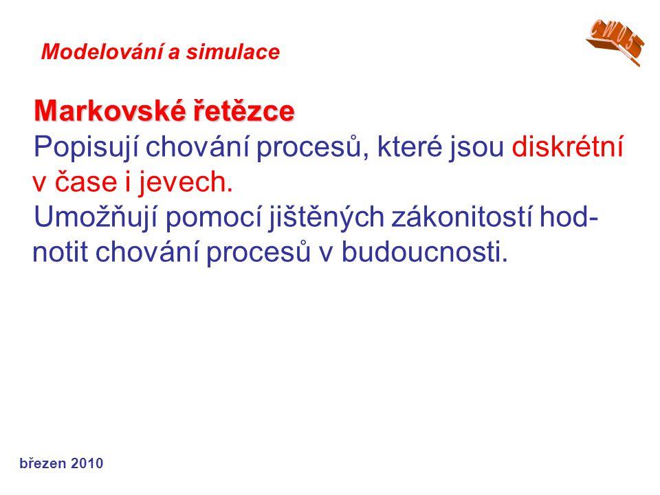 březen 2010 Markovské řetězce Popisují chování procesů, které jsou diskrétní v čase i jevech. Umožňují pomocí jištěných zákonitostí hod- notit chování