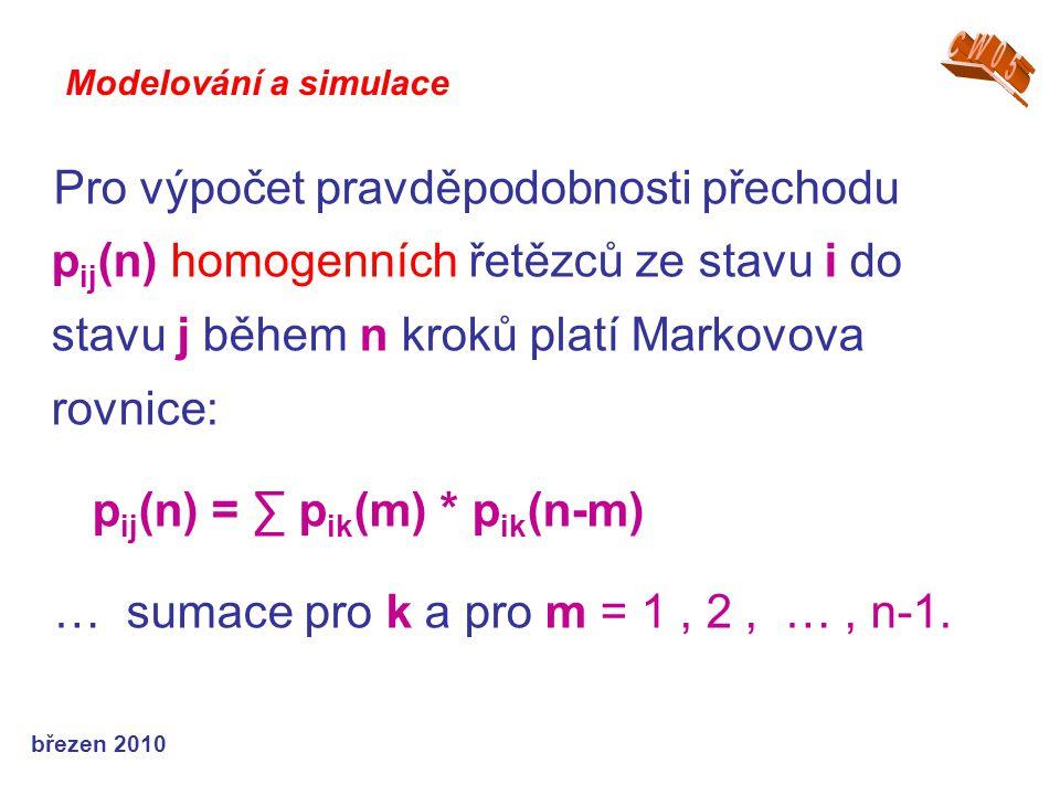 březen 2010 Pro výpočet pravděpodobnosti přechodu p ij (n) homogenních řetězců ze stavu i do stavu j během n kroků platí Markovova rovnice: p ij (n) = ∑ p ik (m) * p ik (n-m) … sumace pro k a pro m = 1, 2, …, n-1.