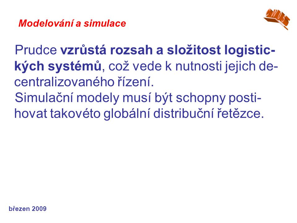 březen 2009 Prudce vzrůstá rozsah a složitost logistic- kých systémů, což vede k nutnosti jejich de- centralizovaného řízení. Simulační modely musí bý