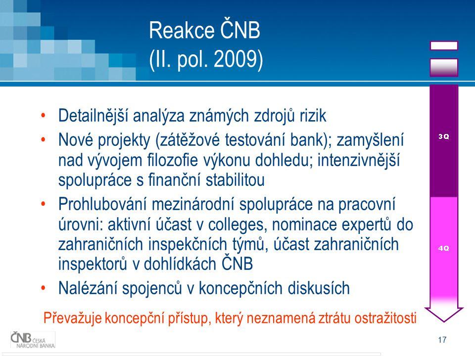 17 Reakce ČNB (II. pol. 2009) Detailnější analýza známých zdrojů rizik Nové projekty (zátěžové testování bank); zamyšlení nad vývojem filozofie výkonu