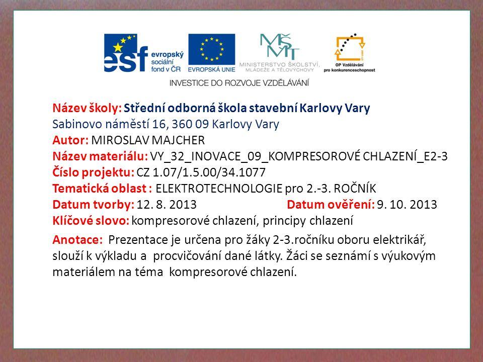 Název školy: Střední odborná škola stavební Karlovy Vary Sabinovo náměstí 16, 360 09 Karlovy Vary Autor: MIROSLAV MAJCHER Název materiálu: VY_32_INOVACE_09_KOMPRESOROVÉ CHLAZENÍ_E2-3 Číslo projektu: CZ 1.07/1.5.00/34.1077 Tematická oblast : ELEKTROTECHNOLOGIE pro 2.-3.