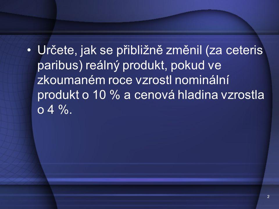 2 Určete, jak se přibližně změnil (za ceteris paribus) reálný produkt, pokud ve zkoumaném roce vzrostl nominální produkt o 10 % a cenová hladina vzrostla o 4 %.