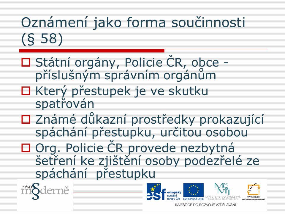 Oznámení jako forma součinnosti (§ 58)  Státní orgány, Policie ČR, obce - příslušným správním orgánům  Který přestupek je ve skutku spatřován  Známé důkazní prostředky prokazující spáchání přestupku, určitou osobou  Org.