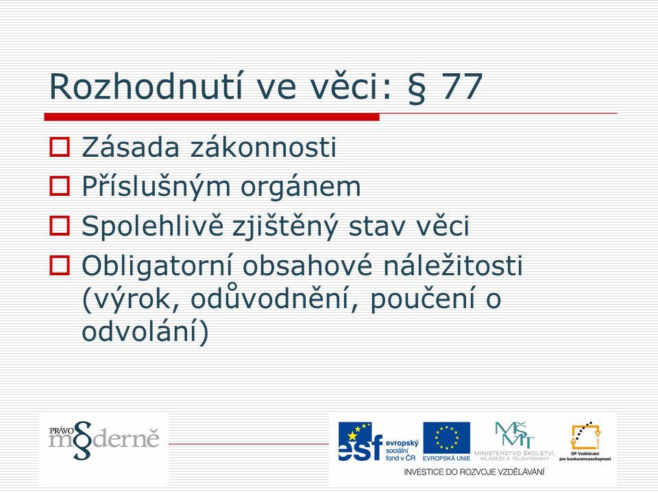Rozhodnutí ve věci: § 77  Zásada zákonnosti  Příslušným orgánem  Spolehlivě zjištěný stav věci  Obligatorní obsahové náležitosti (výrok, odůvodnění, poučení o odvolání)