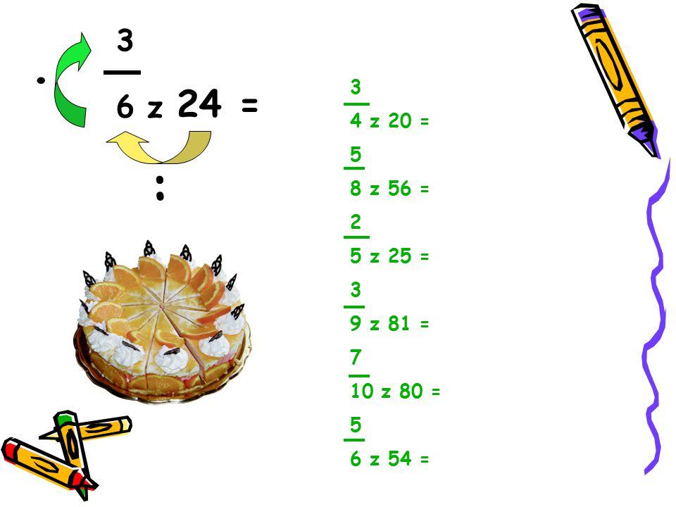 3 6 z 24 = :. 3 4 z 20 = 5 8 z 56 = 2 5 z 25 = 3 9 z 81 = 7 10 z 80 = 5 6 z 54 =