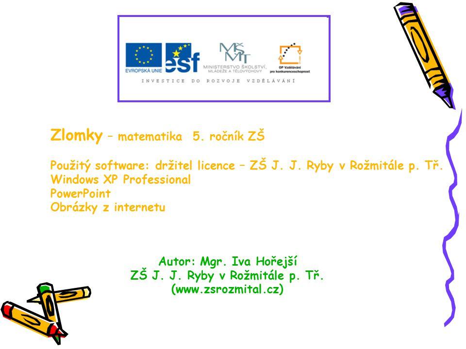 Zlomky – matematika 5. ročník ZŠ Použitý software: držitel licence – ZŠ J. J. Ryby v Rožmitále p. Tř. Windows XP Professional PowerPoint Obrázky z int
