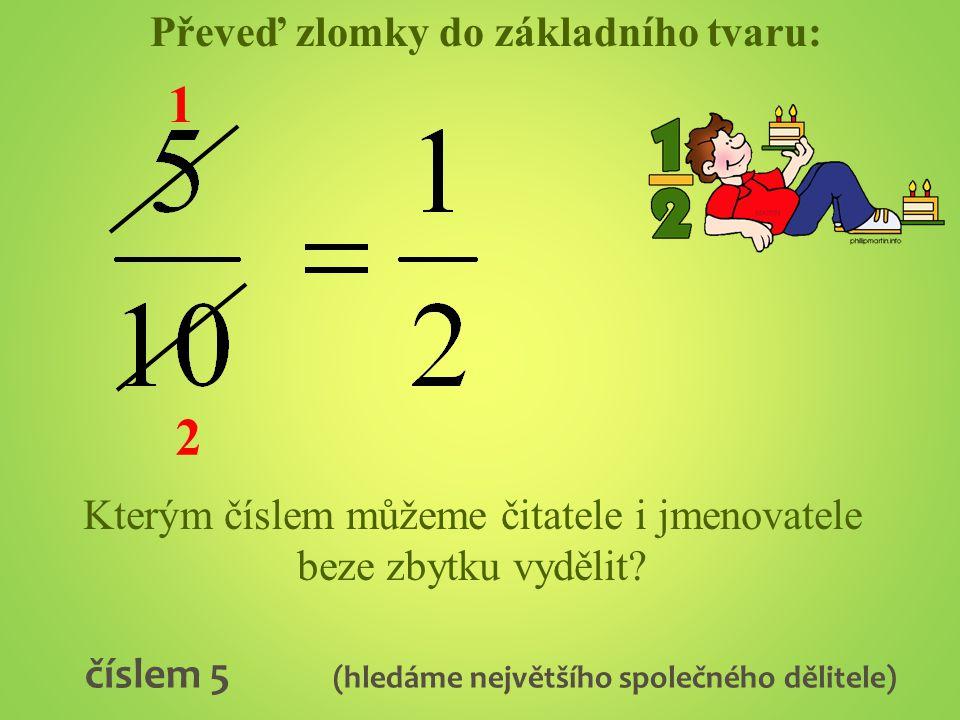 Převeď zlomky do základního tvaru: Kterým číslem můžeme čitatele i jmenovatele beze zbytku vydělit? číslem 5 (hledáme největšího společného dělitele)