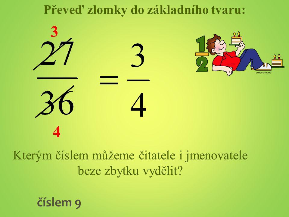 Převeď zlomky do základního tvaru: Kterým číslem můžeme čitatele i jmenovatele beze zbytku vydělit? číslem 9 3 4