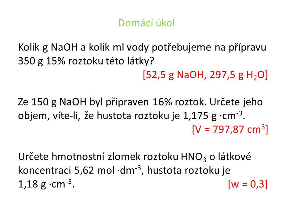 Domácí úkol Kolik g NaOH a kolik ml vody potřebujeme na přípravu 350 g 15% roztoku této látky? [52,5 g NaOH, 297,5 g H 2 O] Ze 150 g NaOH byl připrave