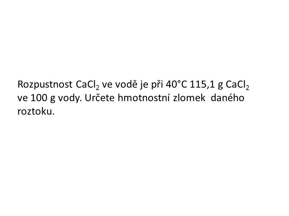 Rozpustnost CaCl 2 ve vodě je při 40°C 115,1 g CaCl 2 ve 100 g vody. Určete hmotnostní zlomek daného roztoku.