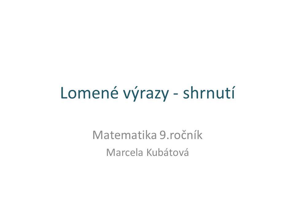 Lomené výrazy - shrnutí Matematika 9.ročník Marcela Kubátová