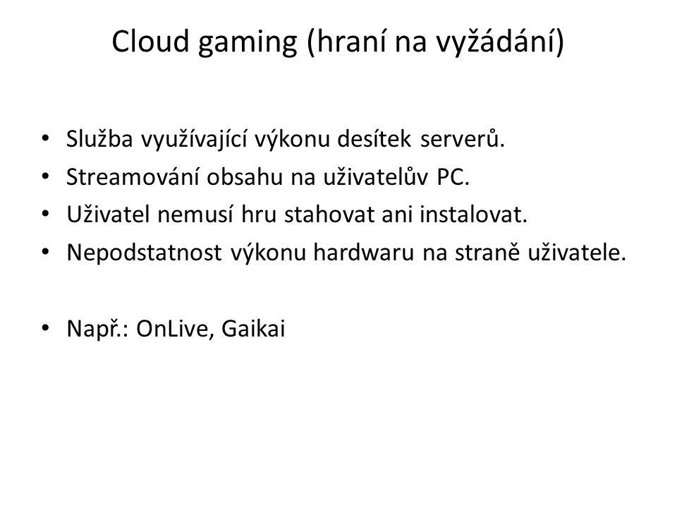 Cloud gaming (hraní na vyžádání) Služba využívající výkonu desítek serverů. Streamování obsahu na uživatelův PC. Uživatel nemusí hru stahovat ani inst