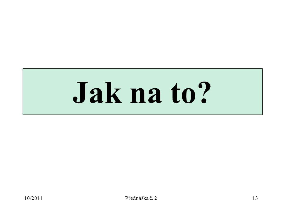 10/2011Přednáška č. 213 Jak na to