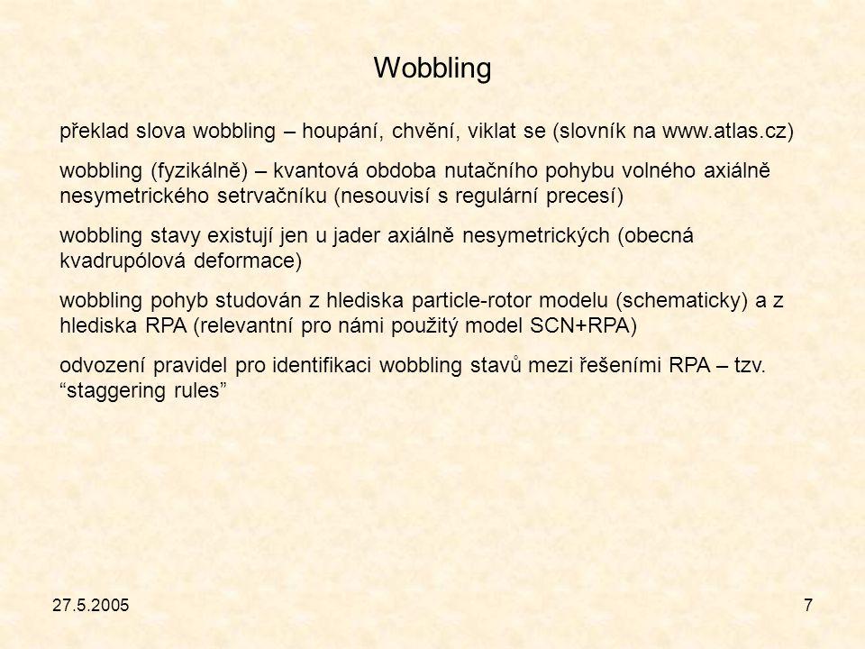 27.5.20057 Wobbling překlad slova wobbling – houpání, chvění, viklat se (slovník na www.atlas.cz) wobbling (fyzikálně) – kvantová obdoba nutačního pohybu volného axiálně nesymetrického setrvačníku (nesouvisí s regulární precesí) wobbling stavy existují jen u jader axiálně nesymetrických (obecná kvadrupólová deformace) wobbling pohyb studován z hlediska particle-rotor modelu (schematicky) a z hlediska RPA (relevantní pro námi použitý model SCN+RPA) odvození pravidel pro identifikaci wobbling stavů mezi řešeními RPA – tzv.