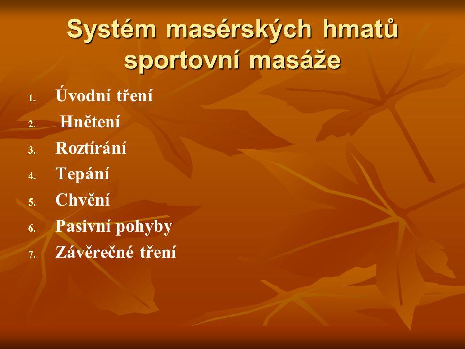 Systém masérských hmatů sportovní masáže 1. 1. Úvodní tření 2. 2. Hnětení 3. 3. Roztírání 4. 4. Tepání 5. 5. Chvění 6. 6. Pasivní pohyby 7. 7. Závěreč