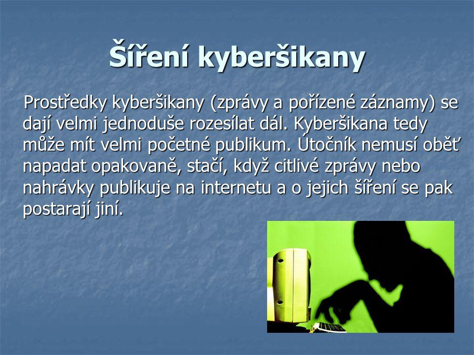 Šíření kyberšikany Prostředky kyberšikany (zprávy a pořízené záznamy) se dají velmi jednoduše rozesílat dál. Kyberšikana tedy může mít velmi početné p