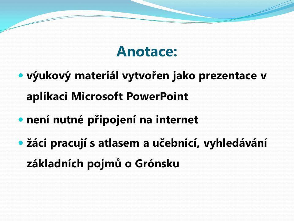 Anotace: výukový materiál vytvořen jako prezentace v aplikaci Microsoft PowerPoint není nutné připojení na internet žáci pracují s atlasem a učebnicí, vyhledávání základních pojmů o Grónsku