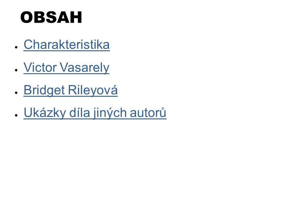 OBSAH ● Charakteristika Charakteristika ● Victor Vasarely Victor Vasarely ● Bridget Rileyová Bridget Rileyová ● Ukázky díla jiných autorů Ukázky díla