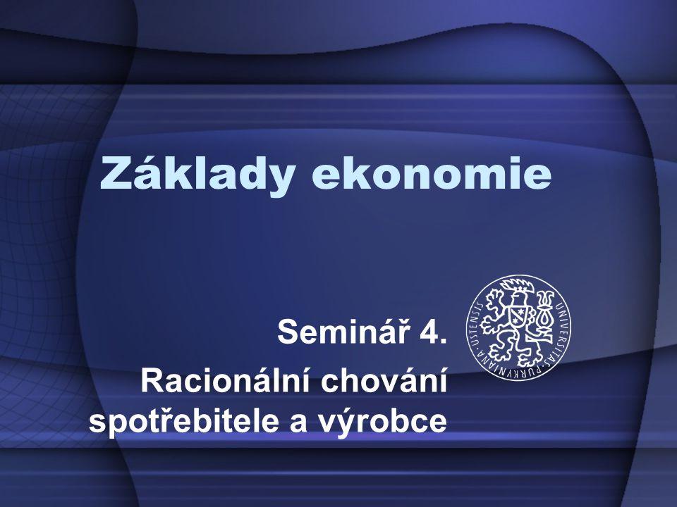 Základy ekonomie Seminář 4. Racionální chování spotřebitele a výrobce