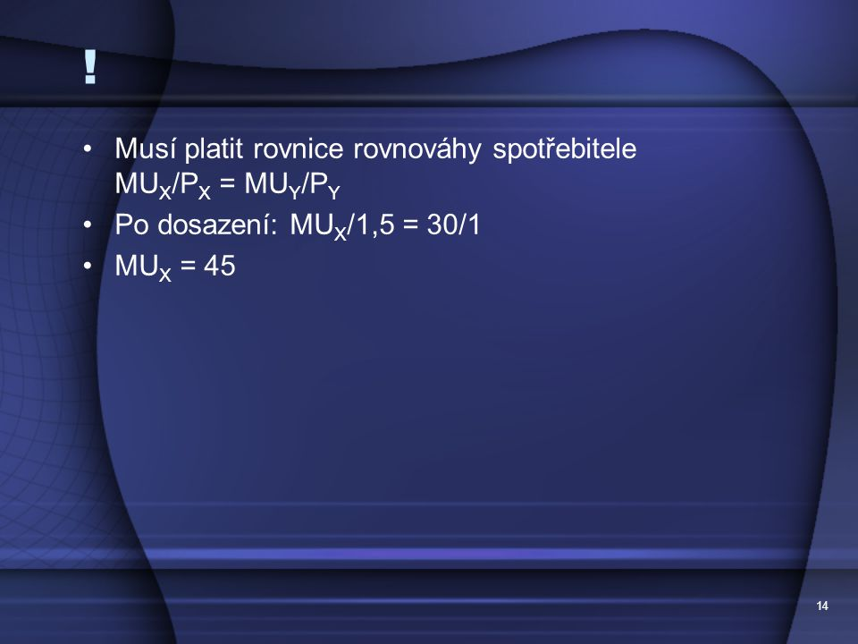 14 ! Musí platit rovnice rovnováhy spotřebitele MU X /P X = MU Y /P Y Po dosazení: MU X /1,5 = 30/1 MU X = 45