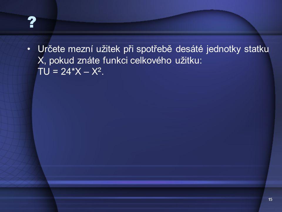 15 ? Určete mezní užitek při spotřebě desáté jednotky statku X, pokud znáte funkci celkového užitku: TU = 24*X – X 2.
