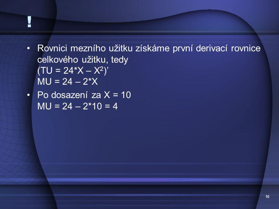16 ! Rovnici mezního užitku získáme první derivací rovnice celkového užitku, tedy (TU = 24*X – X 2 )' MU = 24 – 2*X Po dosazení za X = 10 MU = 24 – 2*
