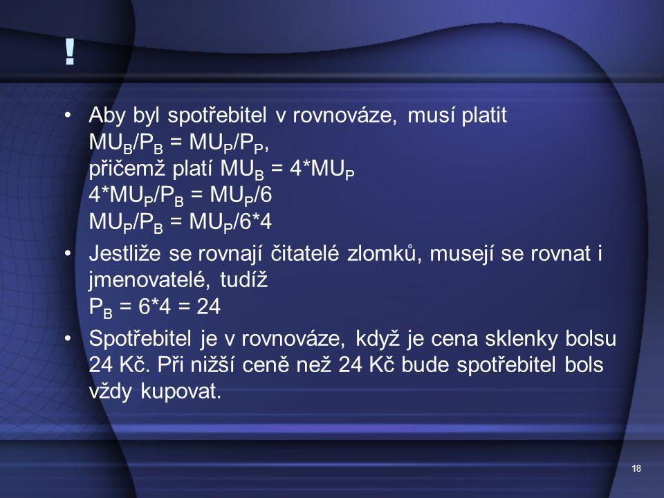 18 ! Aby byl spotřebitel v rovnováze, musí platit MU B /P B = MU P /P P, přičemž platí MU B = 4*MU P 4*MU P /P B = MU P /6 MU P /P B = MU P /6*4 Jestl