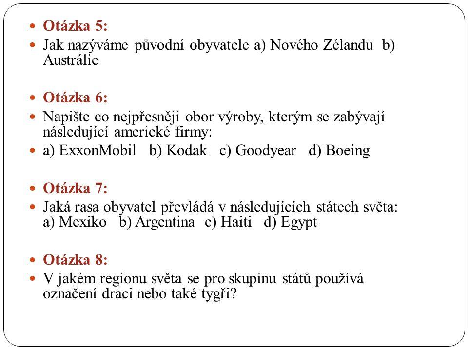 Otázka 5: Jak nazýváme původní obyvatele a) Nového Zélandu b) Austrálie Otázka 6: Napište co nejpřesněji obor výroby, kterým se zabývají následující americké firmy: a) ExxonMobil b) Kodak c) Goodyear d) Boeing Otázka 7: Jaká rasa obyvatel převládá v následujících státech světa: a) Mexiko b) Argentina c) Haiti d) Egypt Otázka 8: V jakém regionu světa se pro skupinu států používá označení draci nebo také tygři