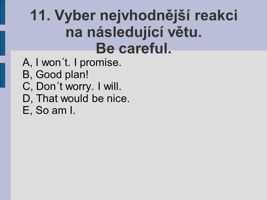 11. Vyber nejvhodnější reakci na následující větu. Be careful. A, I won´t. I promise. B, Good plan! C, Don´t worry. I will. D, That would be nice. E,