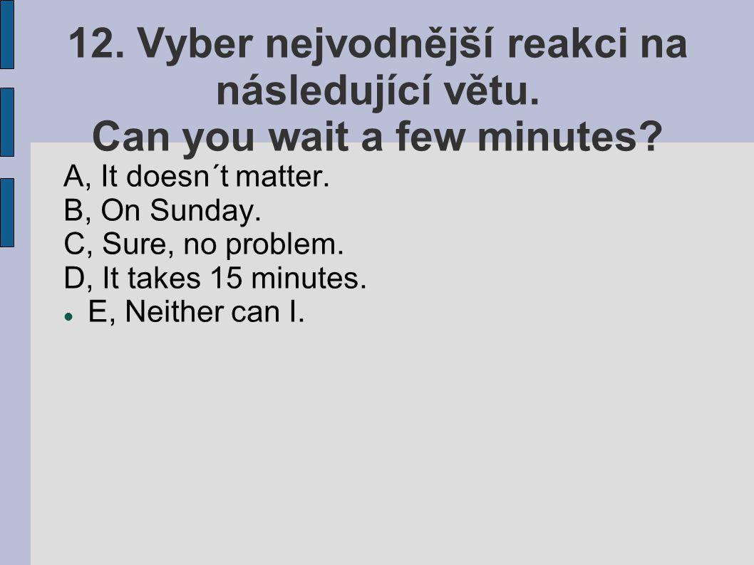 12. Vyber nejvodnější reakci na následující větu. Can you wait a few minutes? A, It doesn´t matter. B, On Sunday. C, Sure, no problem. D, It takes 15