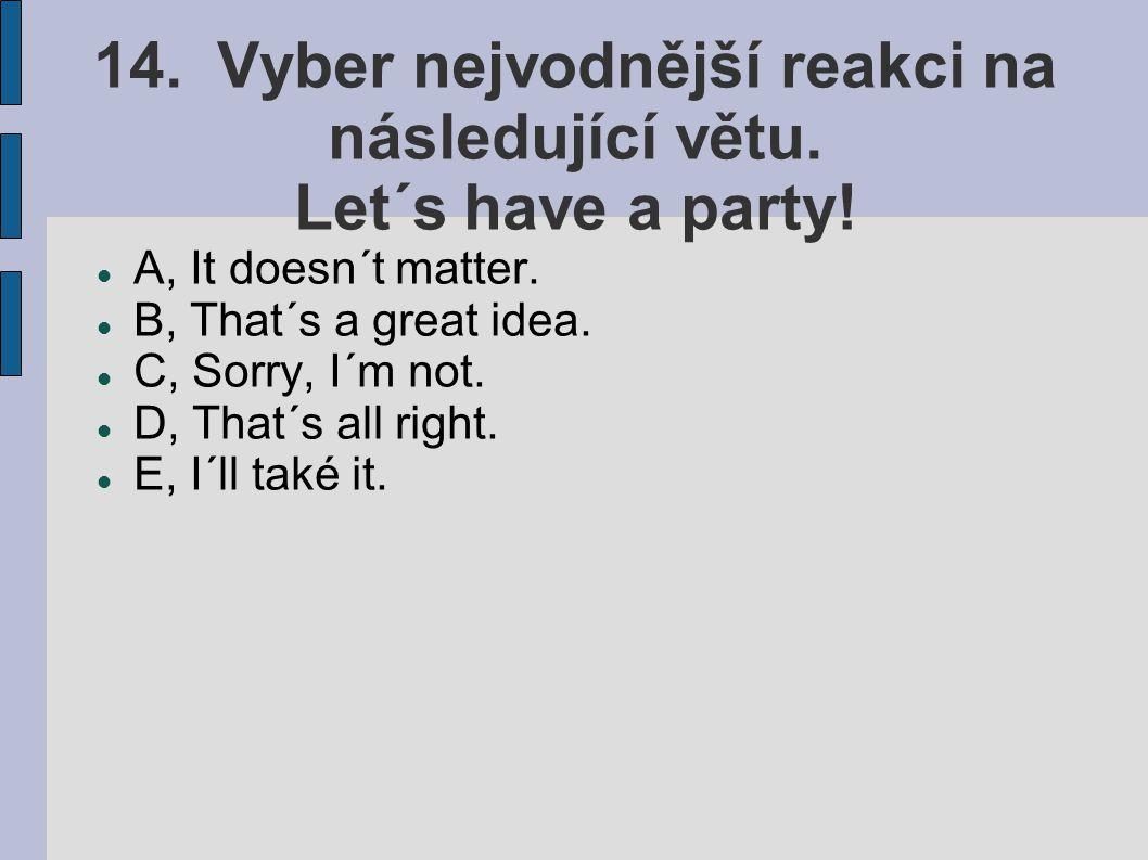 14. Vyber nejvodnější reakci na následující větu. Let´s have a party! A, It doesn´t matter. B, That´s a great idea. C, Sorry, I´m not. D, That´s all r