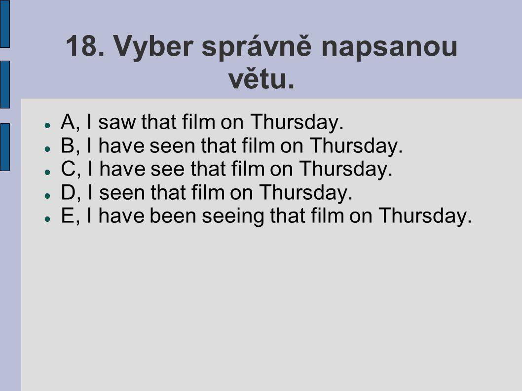 18. Vyber správně napsanou větu. A, I saw that film on Thursday.