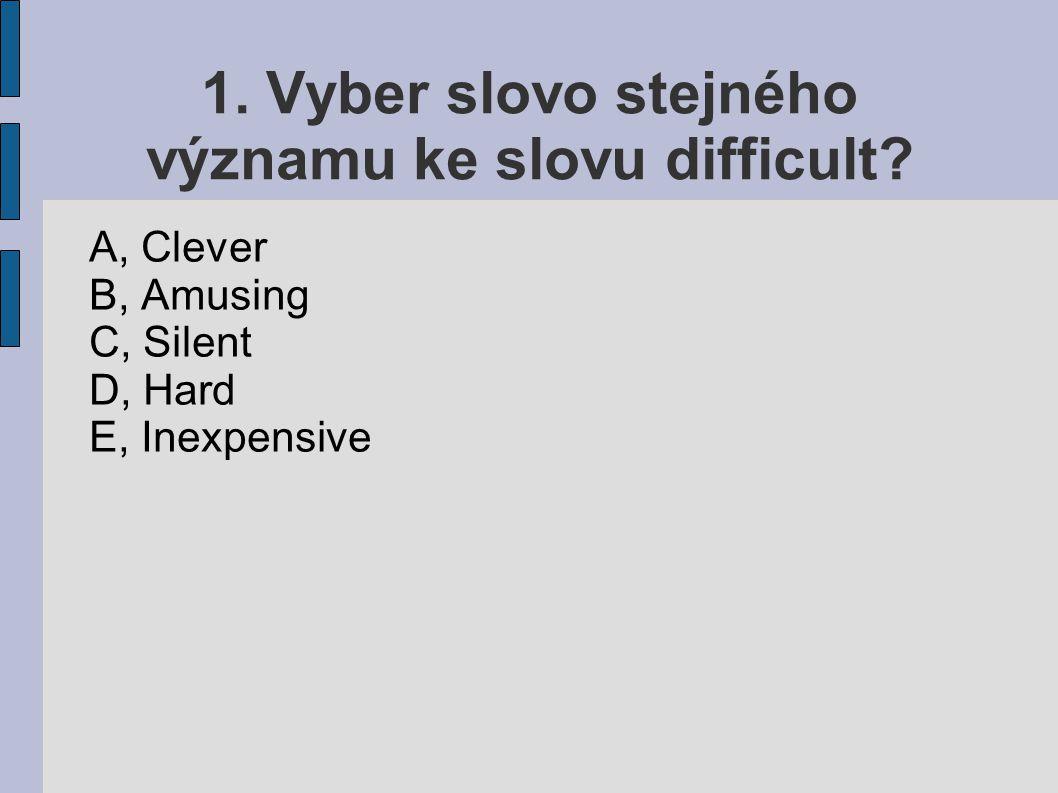 1. Vyber slovo stejného významu ke slovu difficult? A, Clever B, Amusing C, Silent D, Hard E, Inexpensive