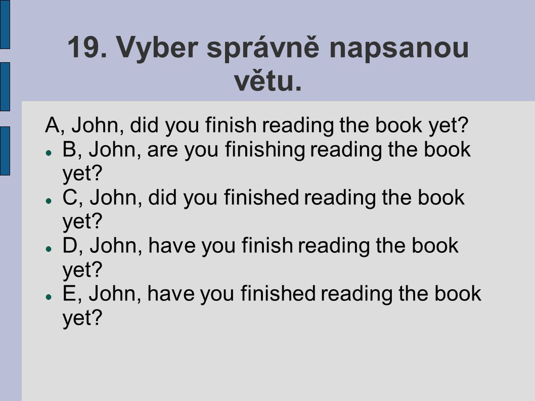 19. Vyber správně napsanou větu. A, John, did you finish reading the book yet? B, John, are you finishing reading the book yet? C, John, did you finis